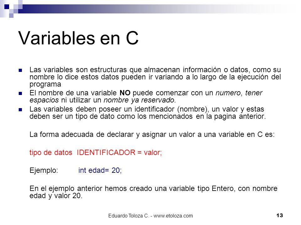 Eduardo Toloza C. - www.etoloza.com13 Variables en C Las variables son estructuras que almacenan información o datos, como su nombre lo dice estos dat