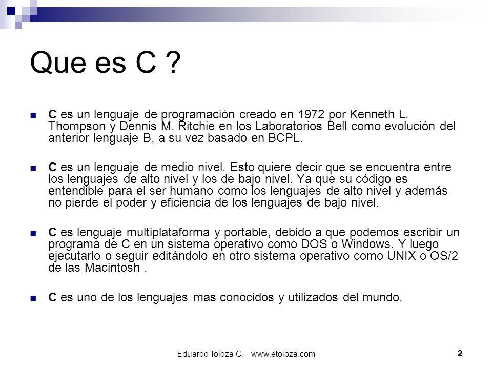 Eduardo Toloza C. - www.etoloza.com2 Que es C ? C es un lenguaje de programación creado en 1972 por Kenneth L. Thompson y Dennis M. Ritchie en los Lab
