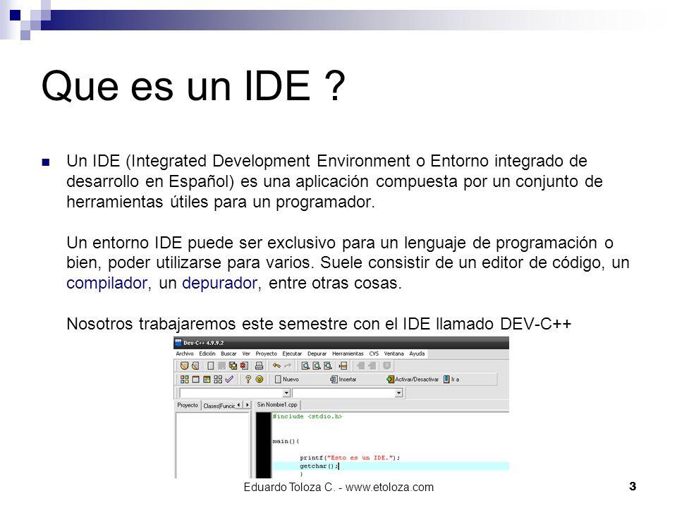 Eduardo Toloza C. - www.etoloza.com3 Que es un IDE ? Un IDE (Integrated Development Environment o Entorno integrado de desarrollo en Español) es una a