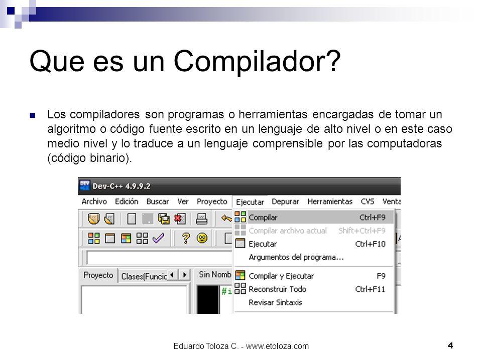 Eduardo Toloza C. - www.etoloza.com4 Que es un Compilador? Los compiladores son programas o herramientas encargadas de tomar un algoritmo o código fue