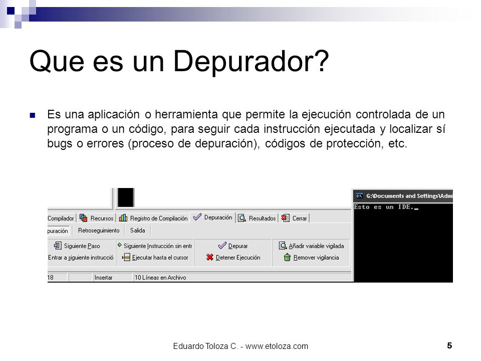 Eduardo Toloza C. - www.etoloza.com5 Que es un Depurador? Es una aplicación o herramienta que permite la ejecución controlada de un programa o un códi