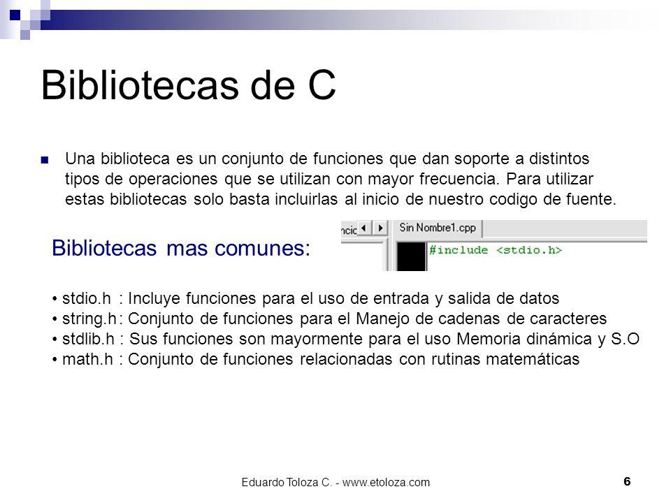 Eduardo Toloza C. - www.etoloza.com6 Bibliotecas de C Una biblioteca es un conjunto de funciones que dan soporte a distintos tipos de operaciones que