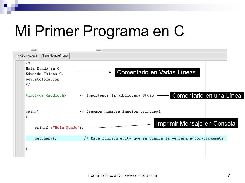 Eduardo Toloza C. - www.etoloza.com7 Mi Primer Programa en C Imprimir Mensaje en Consola Comentario en Varias Líneas Comentario en una Línea