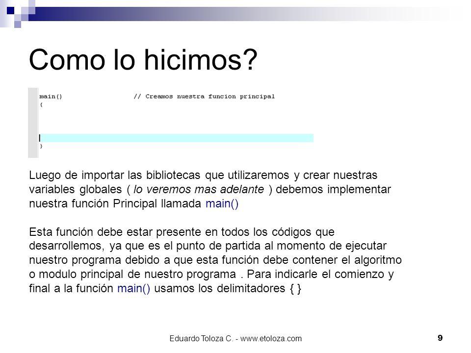 Eduardo Toloza C. - www.etoloza.com9 Como lo hicimos? Luego de importar las bibliotecas que utilizaremos y crear nuestras variables globales ( lo vere