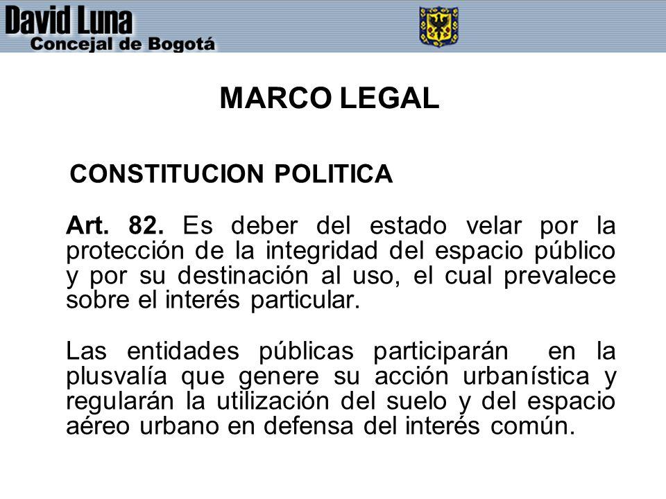 MARCO LEGAL CONSTITUCION POLITICA Art. 82. Es deber del estado velar por la protección de la integridad del espacio público y por su destinación al us