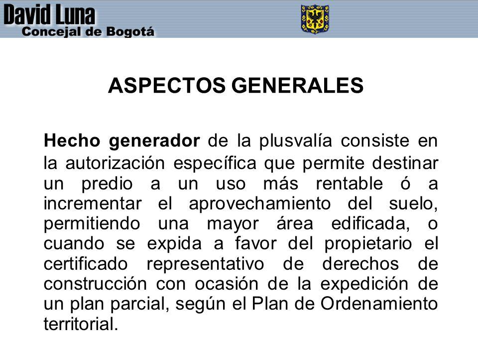 ASPECTOS GENERALES Hecho generador de la plusvalía consiste en la autorización específica que permite destinar un predio a un uso más rentable ó a inc