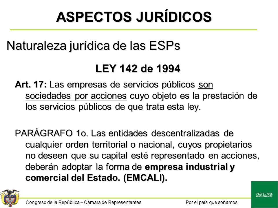 Congreso de la República – Cámara de Representantes Por el país que soñamos Naturaleza jurídica de las ESPs LEY 142 de 1994 Art. 17: Las empresas de s