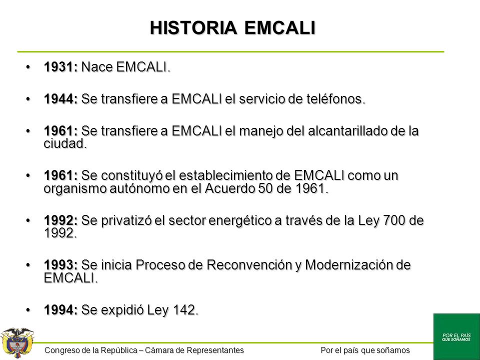 Congreso de la República – Cámara de Representantes Por el país que soñamos HISTORIA EMCALI 1931: Nace EMCALI.1931: Nace EMCALI. 1944: Se transfiere a