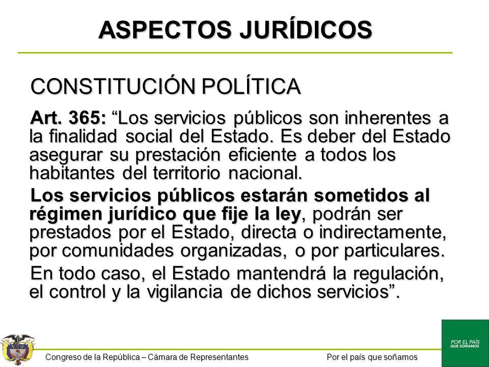 Congreso de la República – Cámara de Representantes Por el país que soñamos ASPECTOS JURÍDICOS CONSTITUCIÓN POLÍTICA Art. 365: Los servicios públicos
