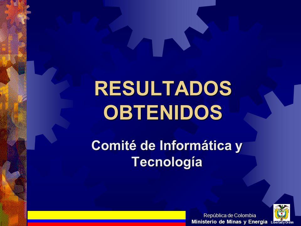 RESULTADOS OBTENIDOS Comité de Informática y Tecnología República de Colombia Ministerio de Minas y Energía Libertad y Orden