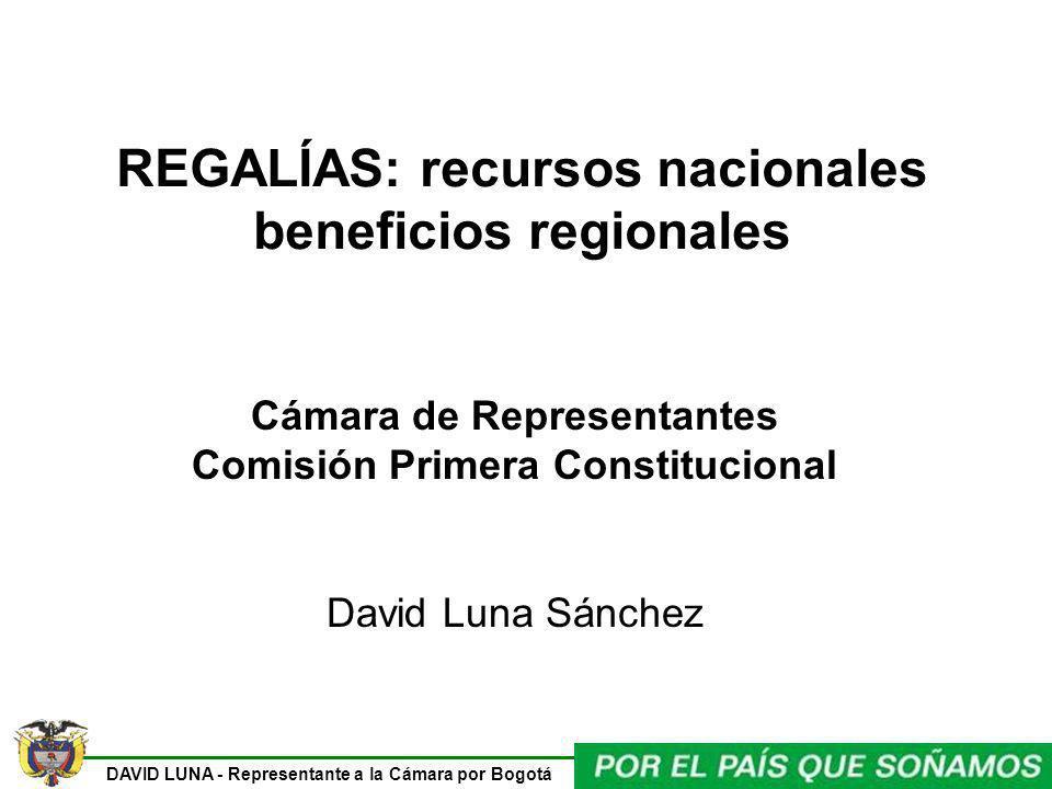DAVID LUNA - Representante a la Cámara por Bogotá REGALÍAS: recursos nacionales beneficios regionales Cámara de Representantes Comisión Primera Consti