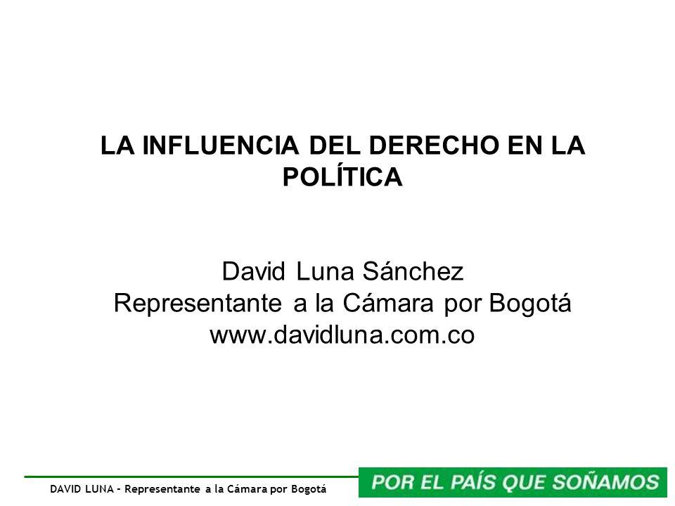 DAVID LUNA - Representante a la Cámara por Bogotá LA INFLUENCIA DEL DERECHO EN LA POLÍTICA David Luna Sánchez Representante a la Cámara por Bogotá www