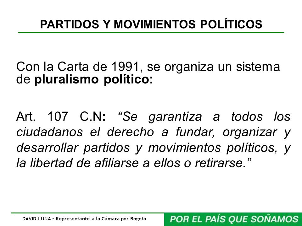 PARTIDOS Y MOVIMIENTOS POLÍTICOS Con la Carta de 1991, se organiza un sistema de pluralismo político: Art. 107 C.N: Se garantiza a todos los ciudadano