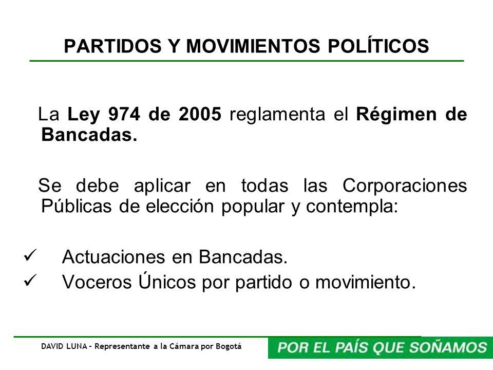 PARTIDOS Y MOVIMIENTOS POLÍTICOS La Ley 974 de 2005 reglamenta el Régimen de Bancadas. Se debe aplicar en todas las Corporaciones Públicas de elección