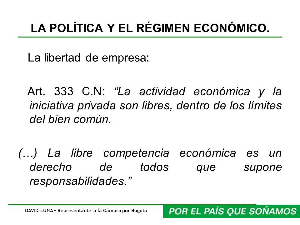 LA POLÍTICA Y EL RÉGIMEN ECONÓMICO. La libertad de empresa: Art. 333 C.N: La actividad económica y la iniciativa privada son libres, dentro de los lím