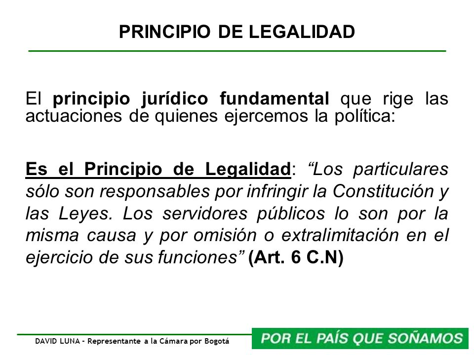 PRINCIPIO DE LEGALIDAD El principio jurídico fundamental que rige las actuaciones de quienes ejercemos la política: Es el Principio de Legalidad: Los