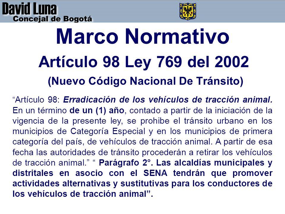 Marco Normativo Artículo 98 Ley 769 del 2002 (Nuevo Código Nacional De Tránsito) Artículo 98: Erradicación de los vehículos de tracción animal. En un