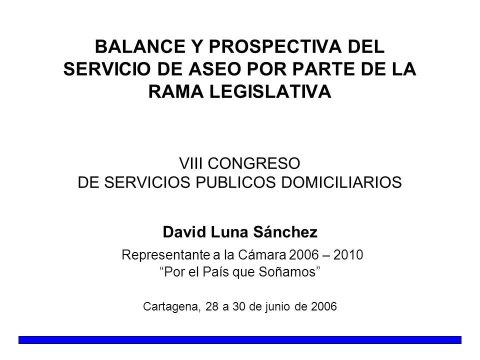 BALANCE Y PROSPECTIVA DEL SERVICIO DE ASEO POR PARTE DE LA RAMA LEGISLATIVA VIII CONGRESO DE SERVICIOS PUBLICOS DOMICILIARIOS David Luna Sánchez Repre