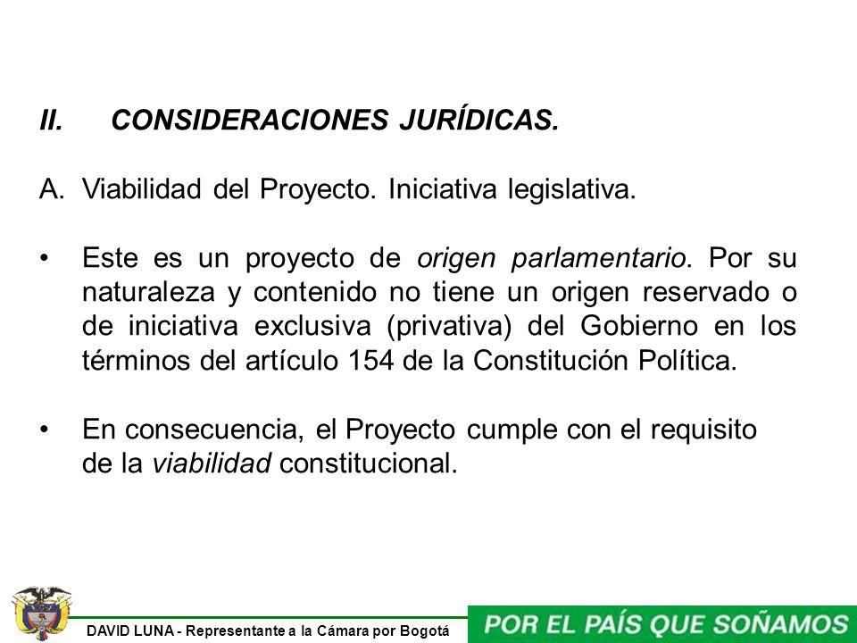 DAVID LUNA - Representante a la Cámara por Bogotá II. CONSIDERACIONES JURÍDICAS. A.Viabilidad del Proyecto. Iniciativa legislativa. Este es un proyect