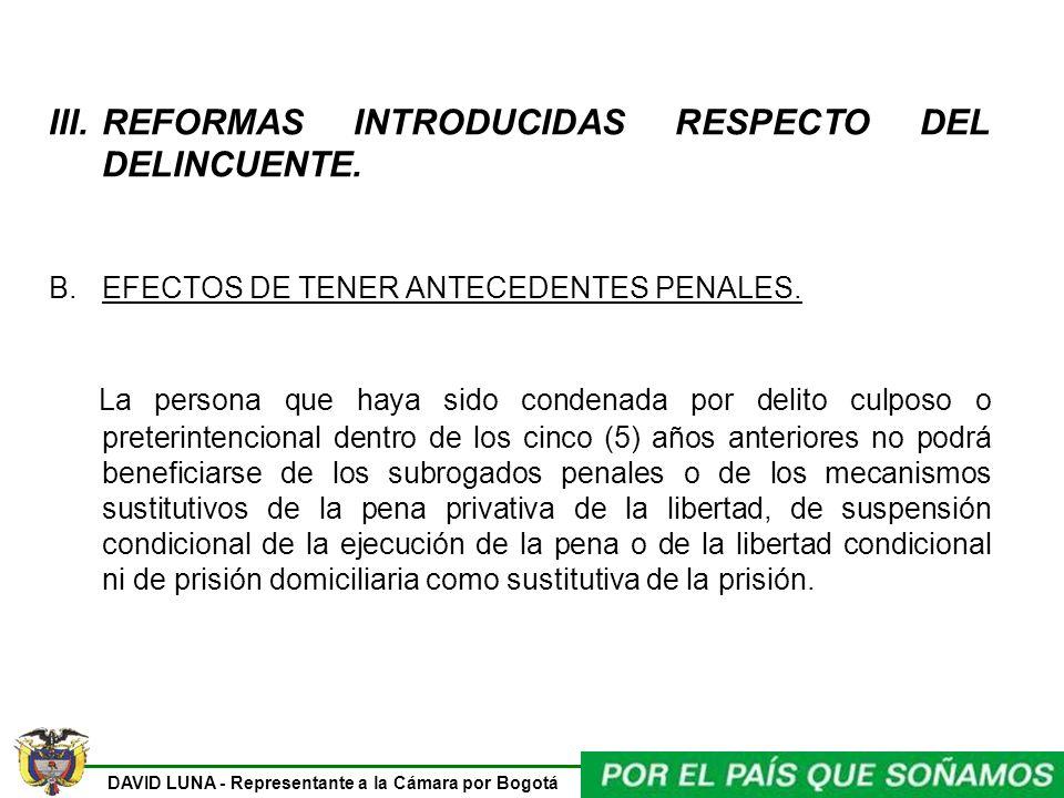 DAVID LUNA - Representante a la Cámara por Bogotá III.REFORMAS INTRODUCIDAS RESPECTO DEL DELINCUENTE. B.EFECTOS DE TENER ANTECEDENTES PENALES. La pers