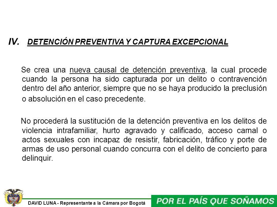 DAVID LUNA - Representante a la Cámara por Bogotá IV. DETENCIÓN PREVENTIVA Y CAPTURA EXCEPCIONAL Se crea una nueva causal de detención preventiva, la