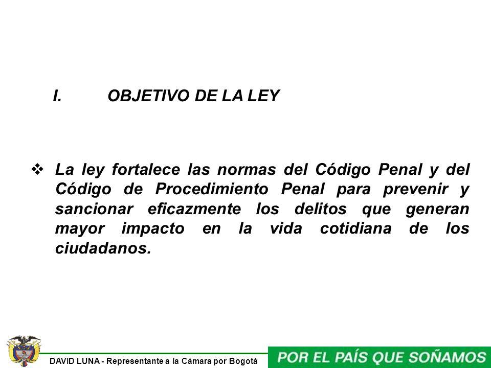 DAVID LUNA - Representante a la Cámara por Bogotá I. OBJETIVO DE LA LEY La ley fortalece las normas del Código Penal y del Código de Procedimiento Pen