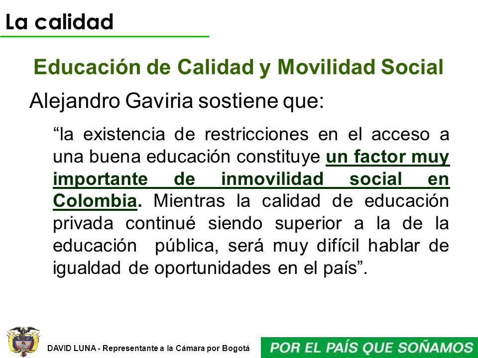 DAVID LUNA - Representante a la Cámara por Bogotá Educación de Calidad y Movilidad Social La calidad Alejandro Gaviria sostiene que: la existencia de