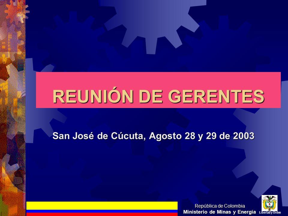 REUNIÓN DE GERENTES San José de Cúcuta, Agosto 28 y 29 de 2003 República de Colombia Ministerio de Minas y Energía Libertad y Orden