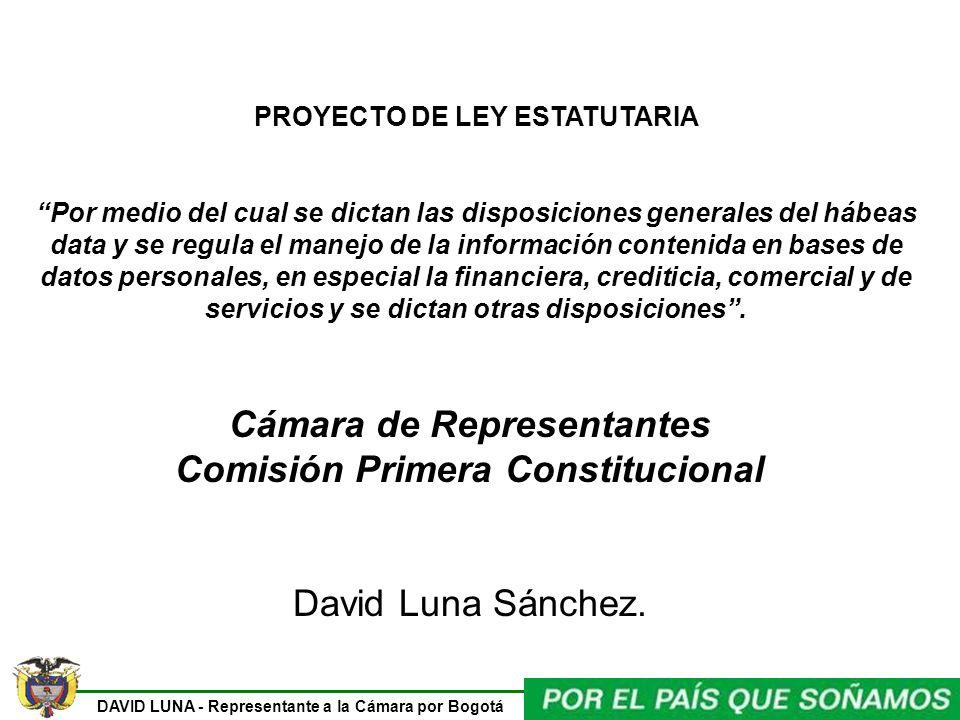 DAVID LUNA - Representante a la Cámara por Bogotá PROYECTO DE LEY ESTATUTARIA Por medio del cual se dictan las disposiciones generales del hábeas data y se regula el manejo de la información contenida en bases de datos personales, en especial la financiera, crediticia, comercial y de servicios y se dictan otras disposiciones.