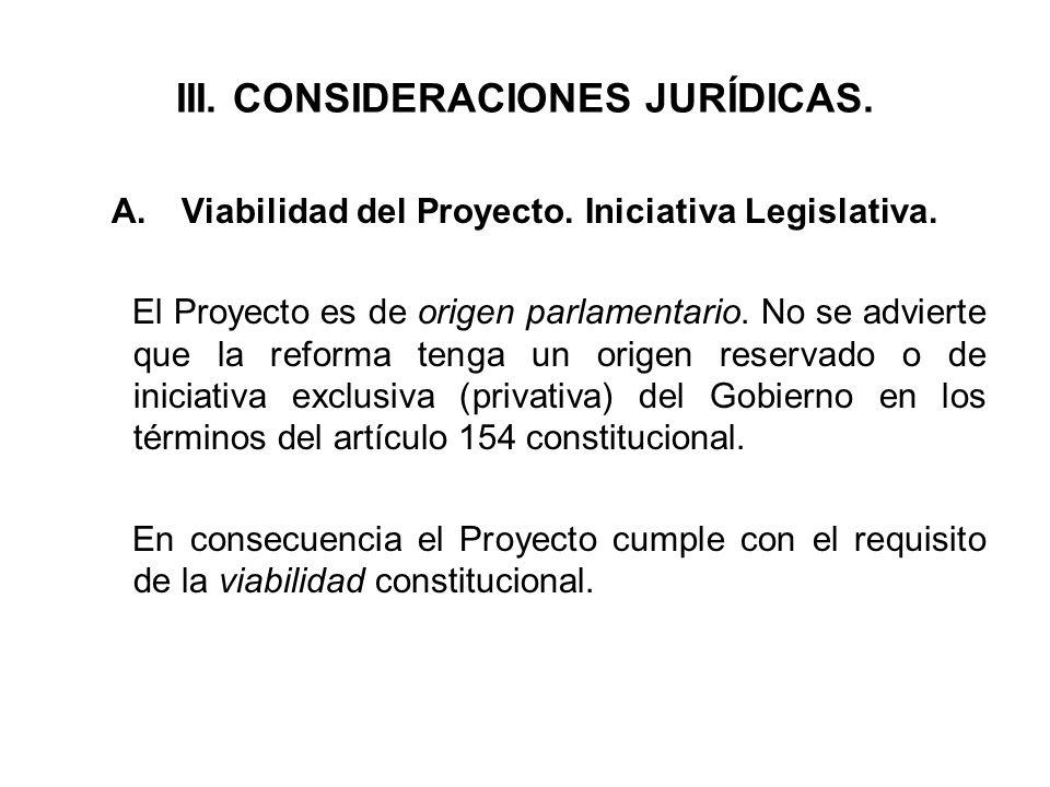 III. CONSIDERACIONES JURÍDICAS. A.Viabilidad del Proyecto. Iniciativa Legislativa. El Proyecto es de origen parlamentario. No se advierte que la refor