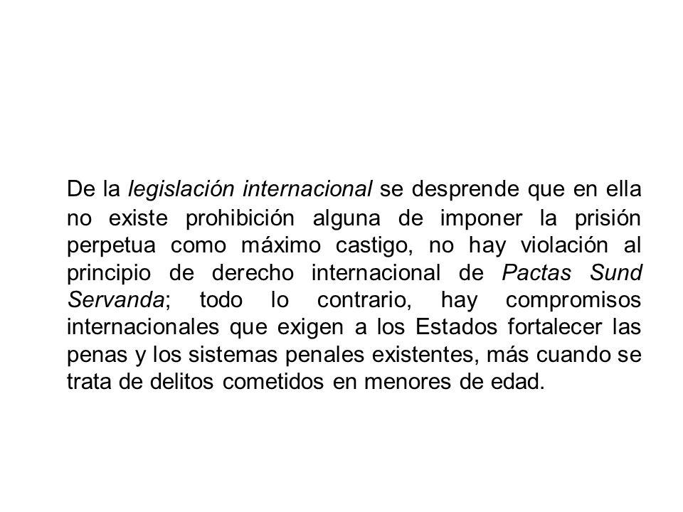 De la legislación internacional se desprende que en ella no existe prohibición alguna de imponer la prisión perpetua como máximo castigo, no hay viola