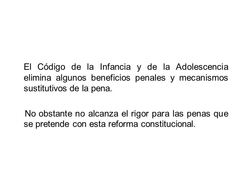 El Código de la Infancia y de la Adolescencia elimina algunos beneficios penales y mecanismos sustitutivos de la pena. No obstante no alcanza el rigor