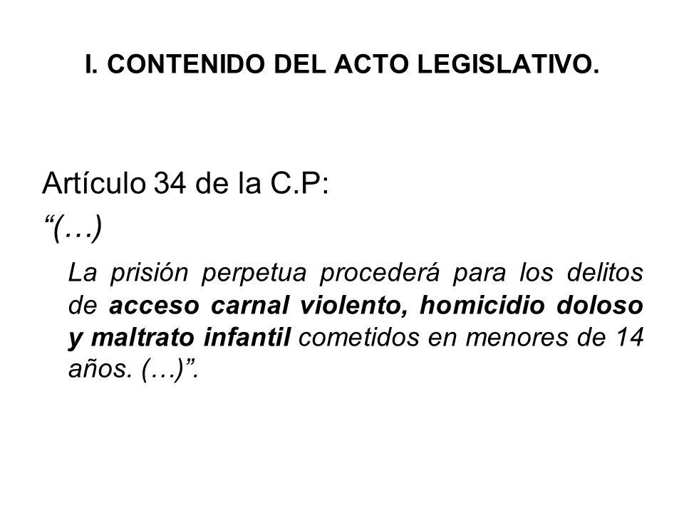 I. CONTENIDO DEL ACTO LEGISLATIVO. Artículo 34 de la C.P: (…) La prisión perpetua procederá para los delitos de acceso carnal violento, homicidio dolo