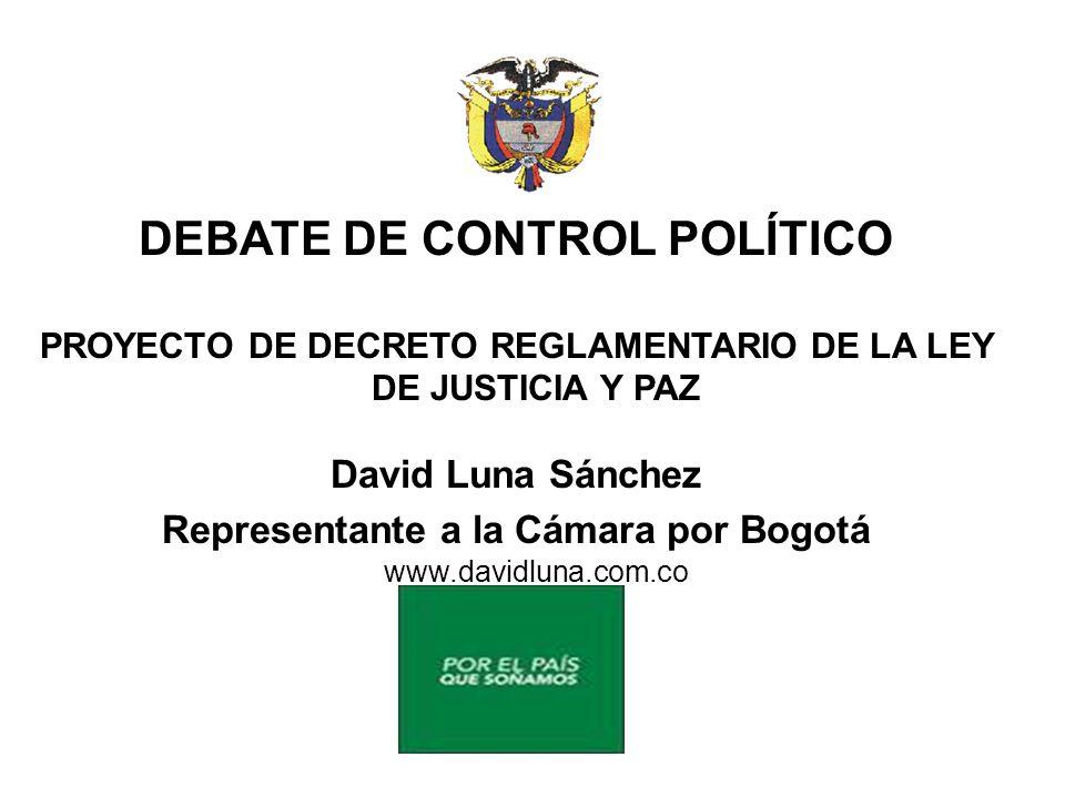 DEBATE DE CONTROL POLÍTICO PROYECTO DE DECRETO REGLAMENTARIO DE LA LEY DE JUSTICIA Y PAZ David Luna Sánchez Representante a la Cámara por Bogotá www.davidluna.com.co