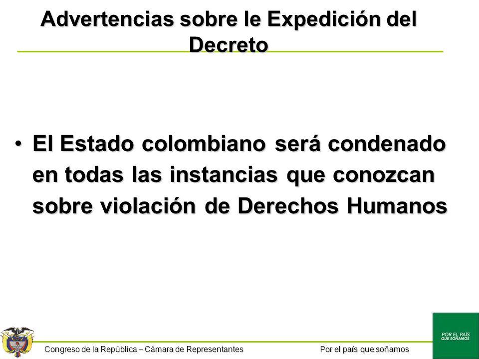 Congreso de la República – Cámara de Representantes Por el país que soñamos Advertencias sobre le Expedición del Decreto El Estado colombiano será condenado en todas las instancias que conozcan sobre violación de Derechos HumanosEl Estado colombiano será condenado en todas las instancias que conozcan sobre violación de Derechos Humanos