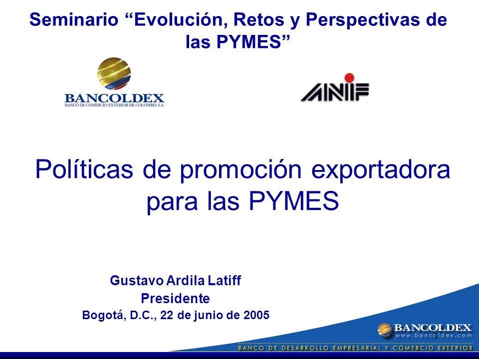 1 Gustavo Ardila Latiff Presidente Bogotá, D.C., 22 de junio de 2005 Políticas de promoción exportadora para las PYMES Seminario Evolución, Retos y Perspectivas de las PYMES