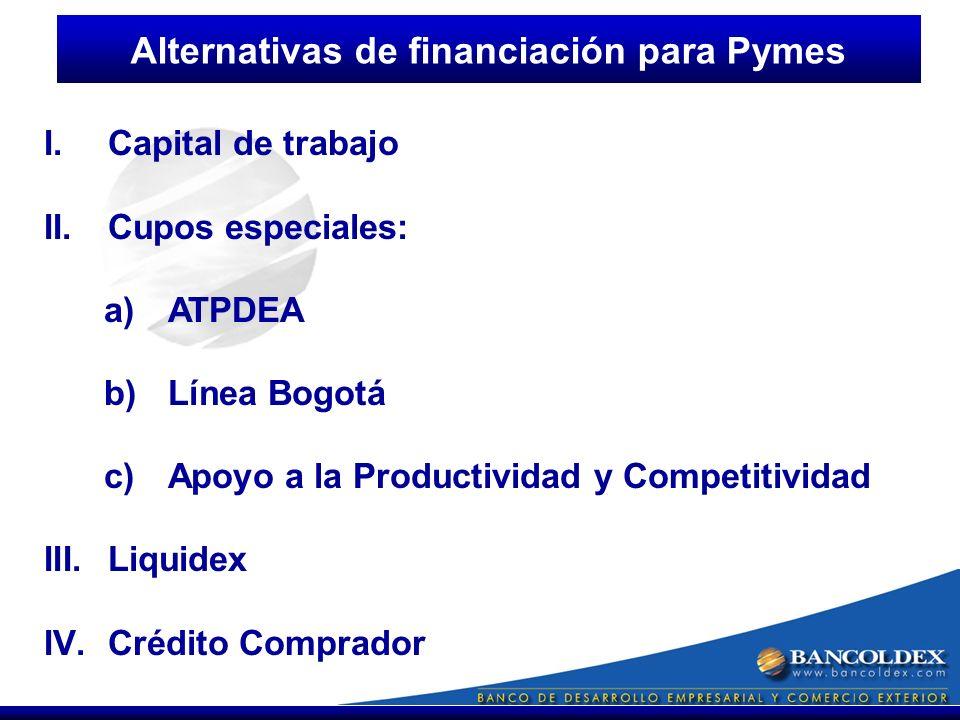 I.Capital de trabajo II.Cupos especiales: a)ATPDEA b)Línea Bogotá c)Apoyo a la Productividad y Competitividad III.Liquidex IV.Crédito Comprador Alternativas de financiación para Pymes