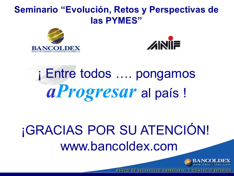 34 Seminario Evolución, Retos y Perspectivas de las PYMES www.bancoldex.com ¡GRACIAS POR SU ATENCIÓN.