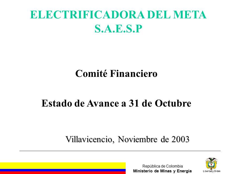 República de Colombia Ministerio de Minas y Energía Libertad y Orden Villavicencio, Noviembre de 2003 ELECTRIFICADORA DEL META S.A.E.S.P Comité Financiero Estado de Avance a 31 de Octubre