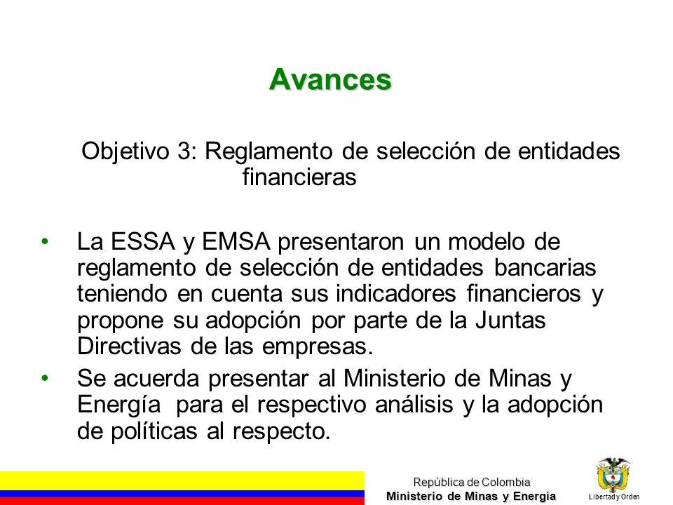 República de Colombia Ministerio de Minas y Energía Libertad y Orden Avances Objetivo 3: Reglamento de selección de entidades financieras La ESSA y EMSA presentaron un modelo de reglamento de selección de entidades bancarias teniendo en cuenta sus indicadores financieros y propone su adopción por parte de la Juntas Directivas de las empresas.