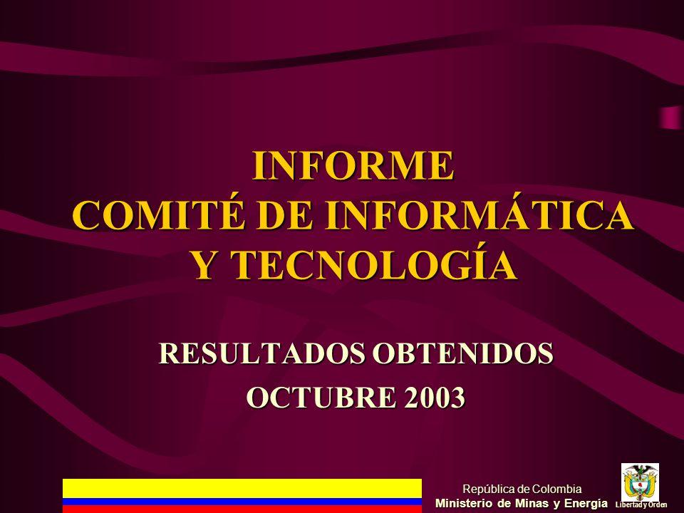 INFORME COMITÉ DE INFORMÁTICA Y TECNOLOGÍA República de Colombia Ministerio de Minas y Energía Libertad y Orden RESULTADOS OBTENIDOS OCTUBRE 2003