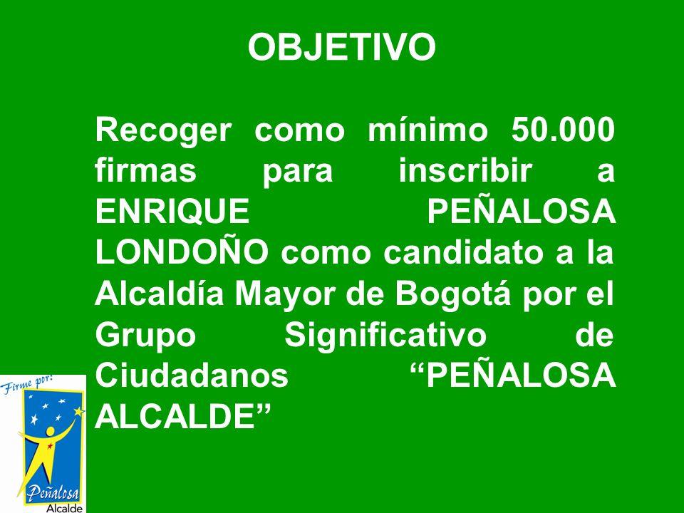 Recoger como mínimo 50.000 firmas para inscribir a ENRIQUE PEÑALOSA LONDOÑO como candidato a la Alcaldía Mayor de Bogotá por el Grupo Significativo de