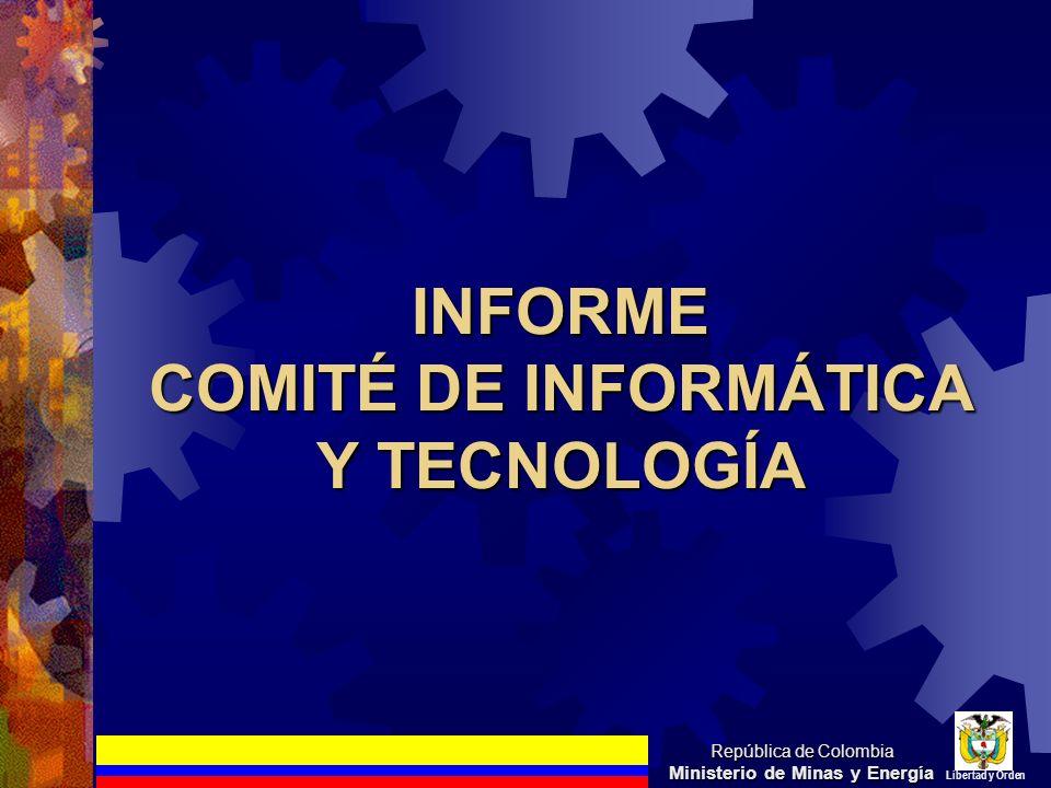 INFORME COMITÉ DE INFORMÁTICA Y TECNOLOGÍA República de Colombia Ministerio de Minas y Energía Libertad y Orden