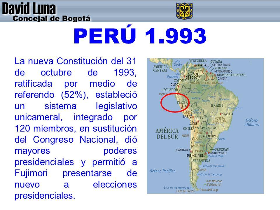 PERÚ 1.993 La nueva Constitución del 31 de octubre de 1993, ratificada por medio de referendo (52%), estableció un sistema legislativo unicameral, integrado por 120 miembros, en sustitución del Congreso Nacional, dió mayores poderes presidenciales y permitió a Fujimori presentarse de nuevo a elecciones presidenciales.