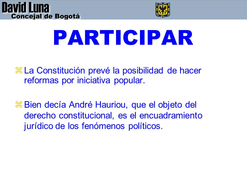 PARTICIPAR zLa Constitución prevé la posibilidad de hacer reformas por iniciativa popular. zBien decía André Hauriou, que el objeto del derecho consti