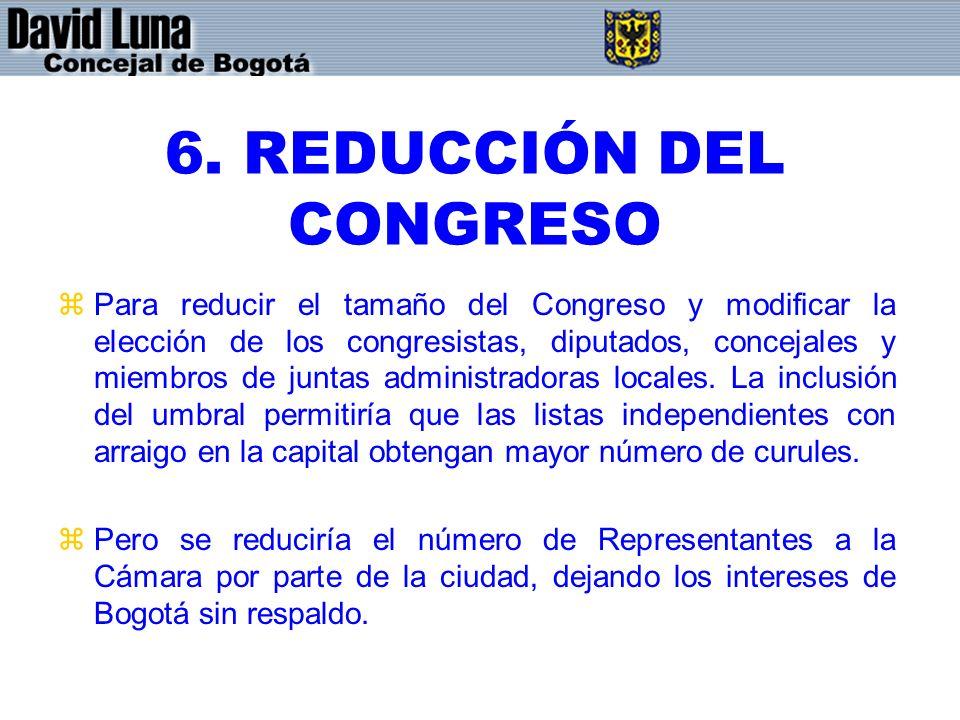 6. REDUCCIÓN DEL CONGRESO zPara reducir el tamaño del Congreso y modificar la elección de los congresistas, diputados, concejales y miembros de juntas