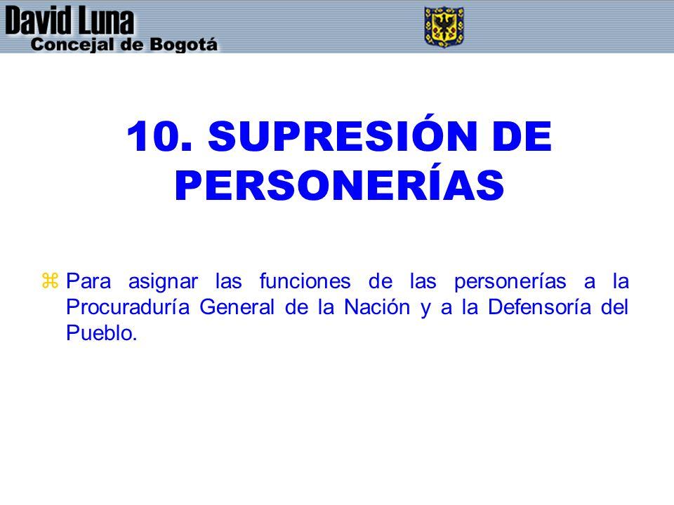 10. SUPRESIÓN DE PERSONERÍAS zPara asignar las funciones de las personerías a la Procuraduría General de la Nación y a la Defensoría del Pueblo.