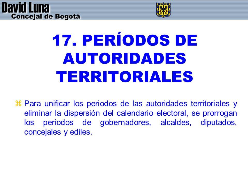 17. PERÍODOS DE AUTORIDADES TERRITORIALES zPara unificar los periodos de las autoridades territoriales y eliminar la dispersión del calendario elector