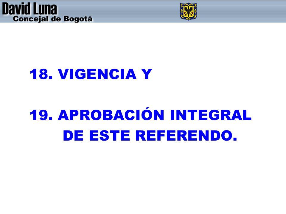 18. VIGENCIA Y 19. APROBACIÓN INTEGRAL DE ESTE REFERENDO.
