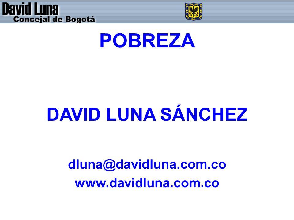 DAVID LUNA - CONCEJAL DE BOGOTÁ D.C. POBREZA DAVID LUNA SÁNCHEZ dluna@davidluna.com.co www.davidluna.com.co
